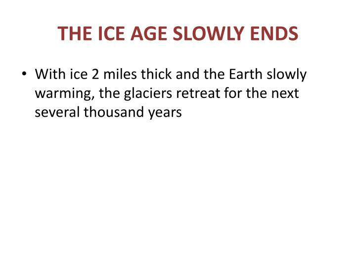 THE ICE AGE SLOWLY ENDS