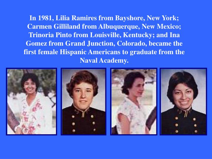 In 1981, Lilia Ramires from Bayshore, New York; Carmen Gilliland from Albuquerque, New Mexico; Trinoria Pinto from Louisville, Kentucky; and Ina Gomez from Grand Junction, Colorado, became the first female Hispanic Americans to graduate from the Naval Academy.