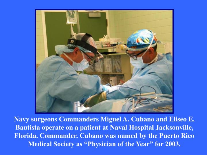 """Navy surgeons Commanders Miguel A. Cubano and Eliseo E. Bautista operate on a patient at Naval Hospital Jacksonville, Florida. Commander. Cubano was named by the Puerto Rico Medical Society as """"Physician of the Year"""" for 2003."""