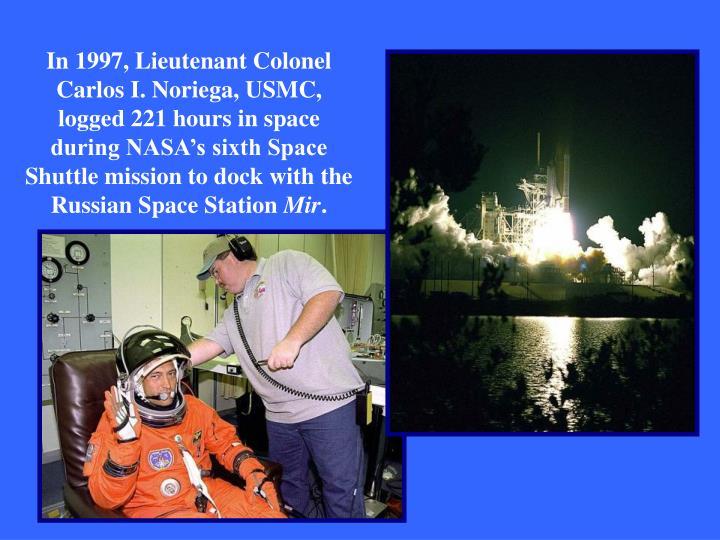 In 1997, Lieutenant Colonel Carlos I. Noriega, USMC, logged 221 hours in space during NASA's sixth Space Shuttle mission to dock with the Russian Space Station