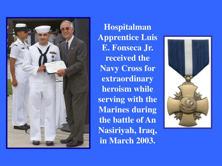 Hospitalman Apprentice Luis E. Fonseca Jr. received the Navy Cross for extraordinary heroism while serving with the Marines