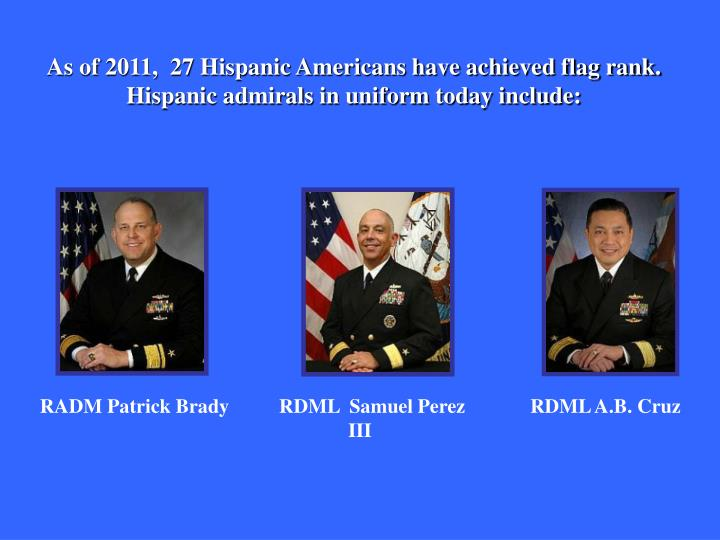 As of 2011,  27 Hispanic Americans have achieved flag rank. Hispanic admirals in uniform today include: