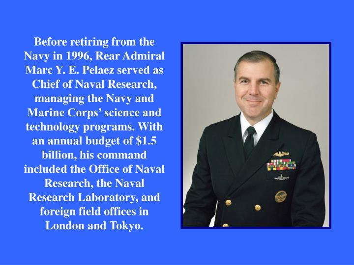 Before retiring from the Navy in 1996, Rear Admiral Marc Y. E. Pelaez served as Chief of Naval Research, managing the Navy and Marine Corps' science and technology programs. With an annual budget of $1.5 billion, his command included the Office of Naval Research, the Naval Research Laboratory, and foreign field offices in London and Tokyo.