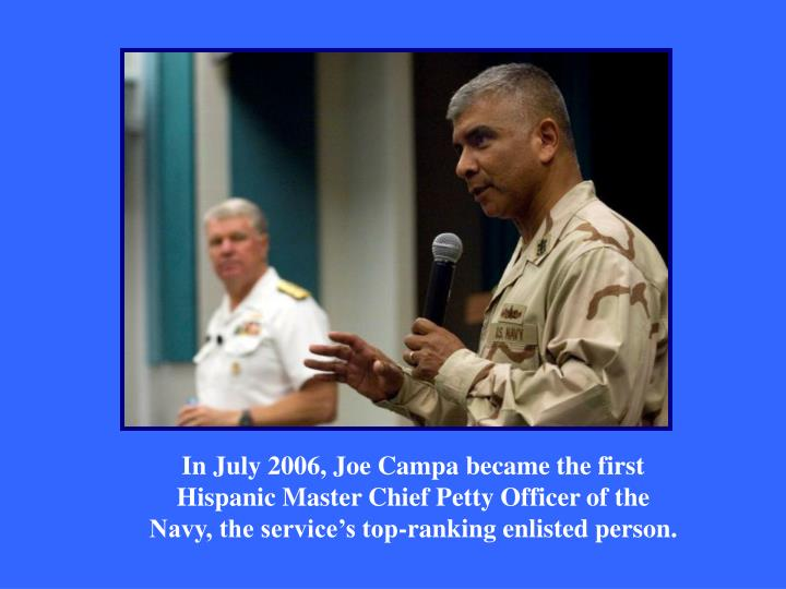 In July 2006, Joe Campa became the first Hispanic Master Chief Petty Officer of the Navy, the service's top-ranking enlisted person.