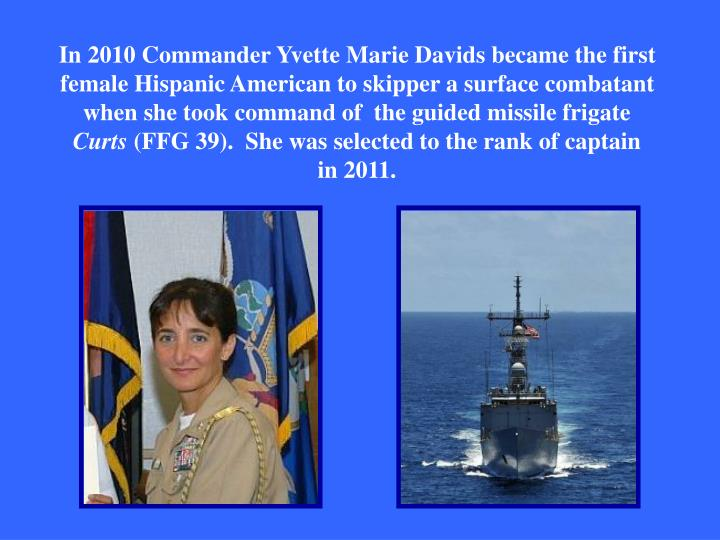 In 2010 Commander Yvette Marie Davids became the first female Hispanic American to skipper a surface combatant when she took command of  the guided missile frigate
