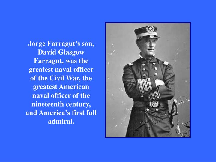 Jorge Farragut's son, David Glasgow Farragut, was the greatest naval officer of the Civil War, the greatest American naval officer of the nineteenth century, and America's first full admiral.