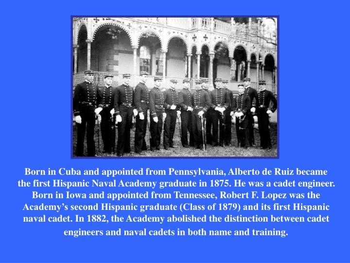 Born in Cuba and appointed from Pennsylvania, Alberto de Ruiz became the first Hispanic Naval Academy graduate in 1875. He was a cadet engineer. Born in Iowa and appointed from Tennessee, Robert F. Lopez was the Academy's second Hispanic graduate (Class of 1879) and its first Hispanic naval cadet. In 1882, the Academy abolished the