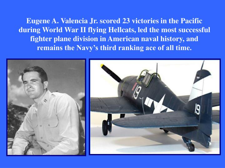 Eugene A. Valencia Jr. scored 23 victories in the Pacific during World War II flying Hellcats, led the most successful fighter plane division in American naval history, and remains the Navy's third ranking ace of all time.