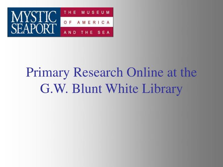primary research online at the g w blunt white library n.