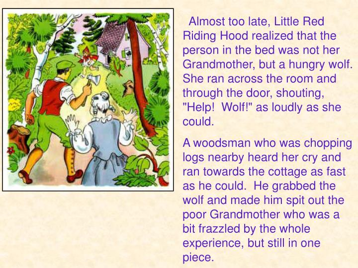 """Almost too late, Little Red Riding Hood realized that the person in the bed was not her Grandmother, but a hungry wolf.  She ran across the room and through the door, shouting, """"Help! Wolf!"""" as loudly as she could."""