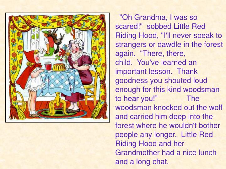 """""""Oh Grandma, I was so scared!"""" sobbed Little Red Riding Hood, """"I'll never speak to strangers or dawdle in the forest again.  """"There, there, child. You've learned an important lesson. Thank goodness you shouted loud enough for this kind woodsman to hear you!""""              The woodsman knocked out the wolf and carried him deep into the forest where he wouldn't bother people any longer.  Little Red Riding Hood and her Grandmother had a nice lunch and a long chat."""