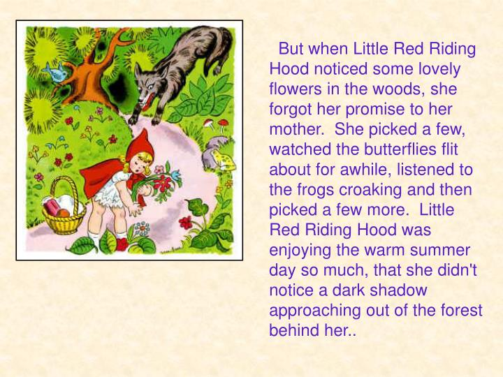 But when Little Red Riding Hood noticed some lovely flowers in the woods, she forgot her promise to her mother. She picked a few, watched the butterflies flit about for awhile, listened to the frogs croaking and then picked a few more.Little Red Riding Hood was enjoying the warm summer day so much, that she didn't notice a dark shadow approaching out of the forest behind her..