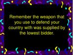 remember the weapon that you use to defend your country with was supplied by the lowest bidder