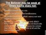 the believer may be weak at times but he does not