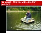 up a creek this time with a sencer paddle
