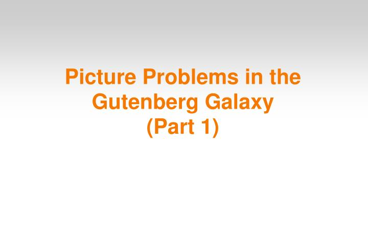 Picture problems in the gutenberg galaxy part 1