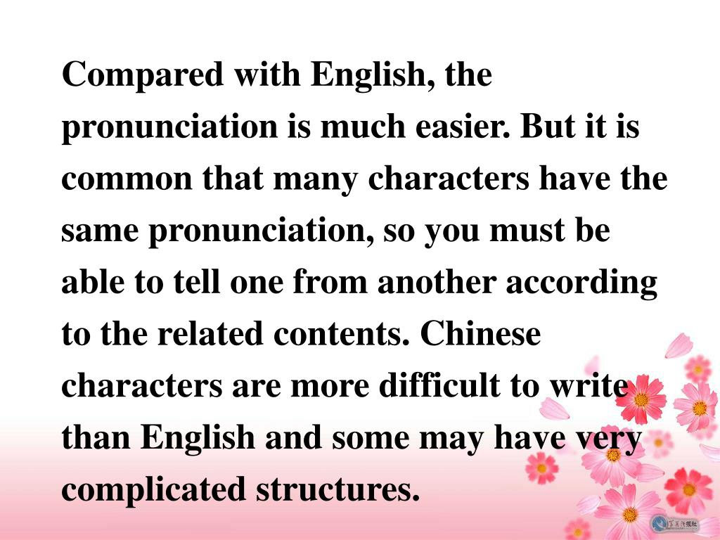 Compared with English, the pronunciation is much easier. But it is common that many characters have the same pronunciation, so you must be able to tell one from another according to the related contents. Chinese characters are more difficult to write than English and some may have very complicated structures.