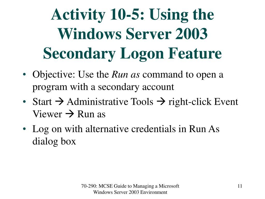 Activity 10-5: Using the Windows Server 2003 Secondary Logon Feature