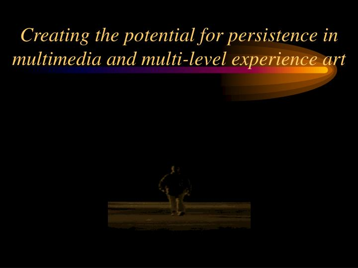 creating the potential for persistence in multimedia and multi level experience art n.