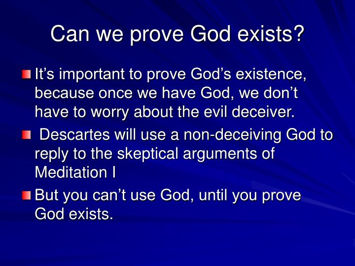 an analysis of the existence of god by descartes -descartes sets out to show that the following premise is false: if god exists and god created my mind, i have reason to doubt mathematics overcoming the 3rd wave of doubt -descartes must show that it is true that god exists and god created my min, but it is false that i have reason to doubt mathematics.