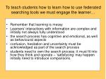 to teach students how to learn how to use federated searching tools we must engage the learner