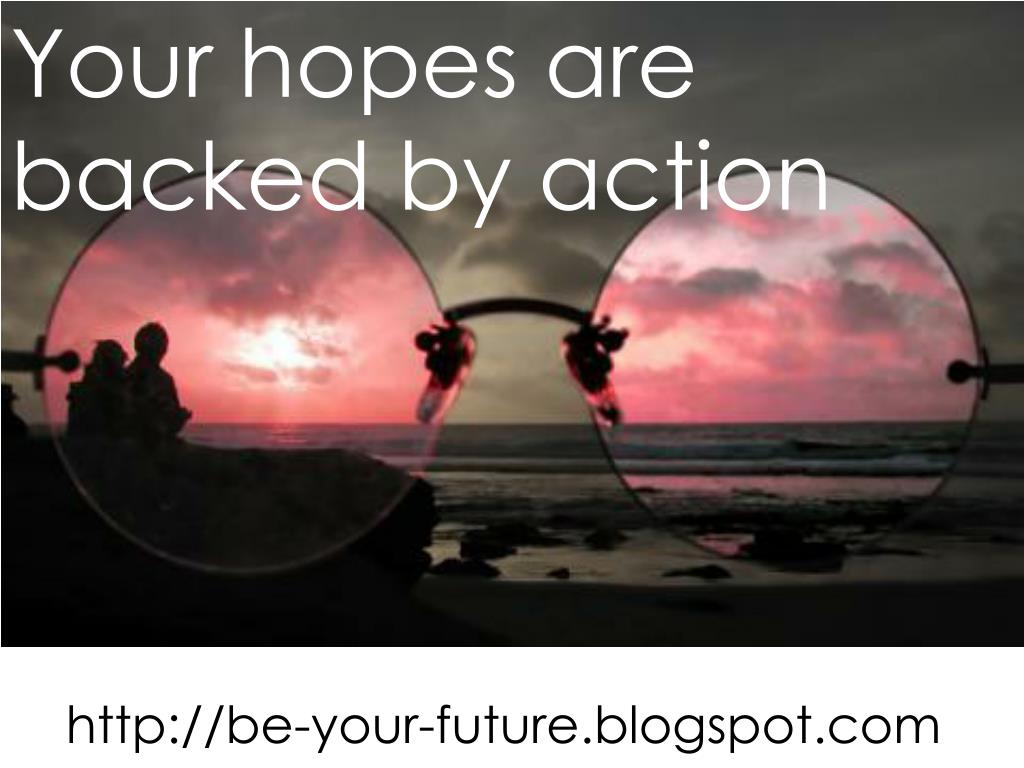 Your hopes are backed by action