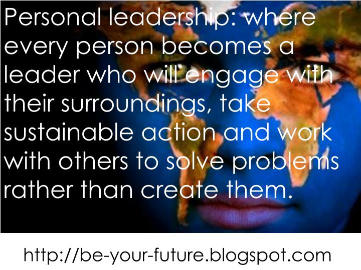 Personal leadership: where every person becomes a leader who will engage with their surroundings, ta...