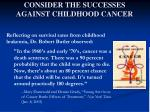 consider the successes against childhood cancer