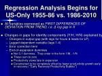 regression analysis begins for us only 1955 86 vs 1986 2010