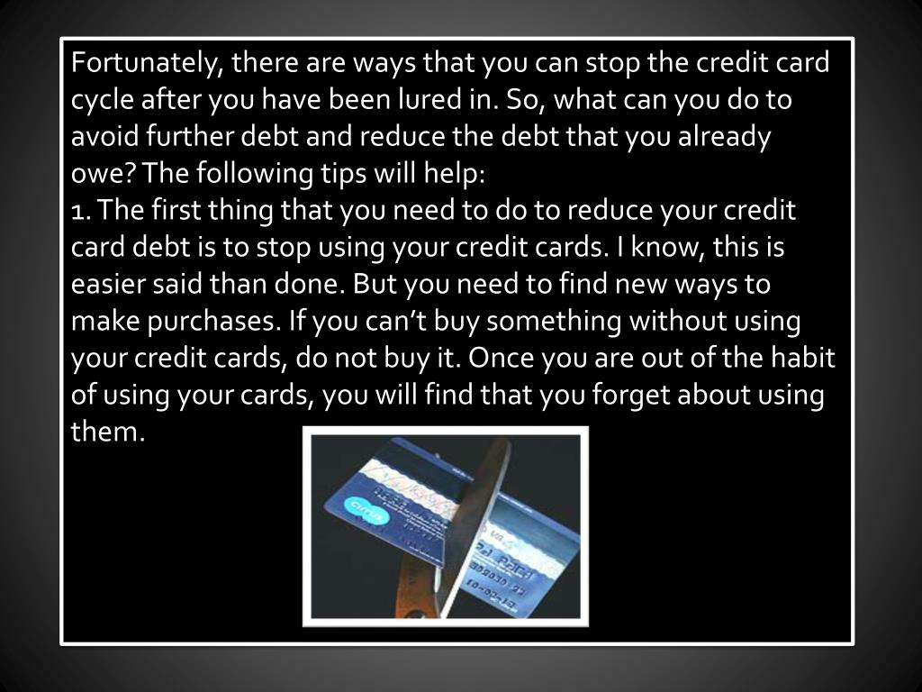 Fortunately, there are ways that you can stop the credit card cycle after you have been lured in. So, what can you do to avoid further debt and reduce the debt that you already owe? The following tips will help: