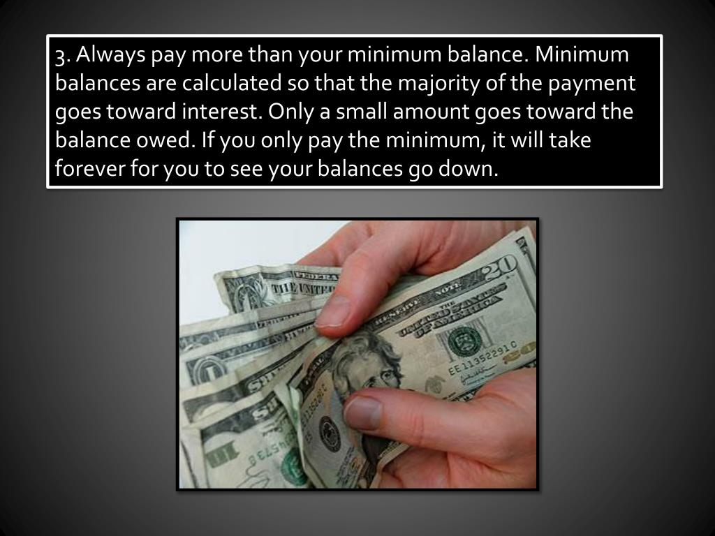 3. Always pay more than your minimum balance. Minimum balances are calculated so that the majority of the payment goes toward interest. Only a small amount goes toward the balance owed. If you only pay the minimum, it will take forever for you to see your balances go down.