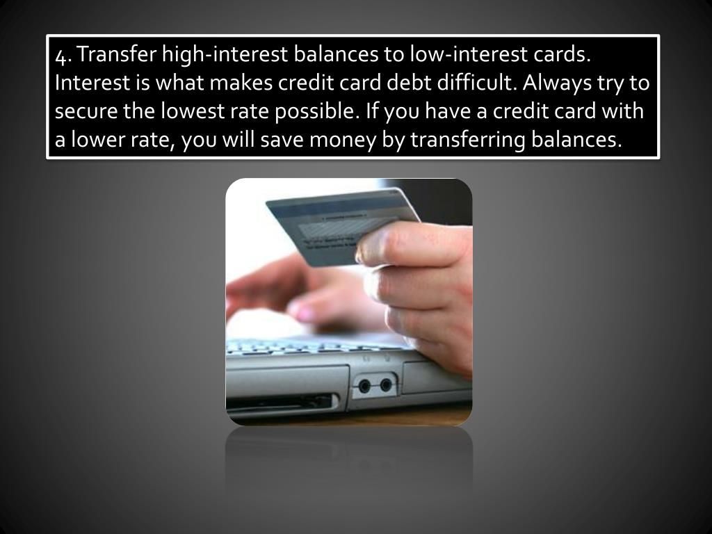 4. Transfer high-interest balances to low-interest cards. Interest is what makes credit card debt difficult. Always try to secure the lowest rate possible. If you have a credit card with a lower rate, you will save money by transferring balances.