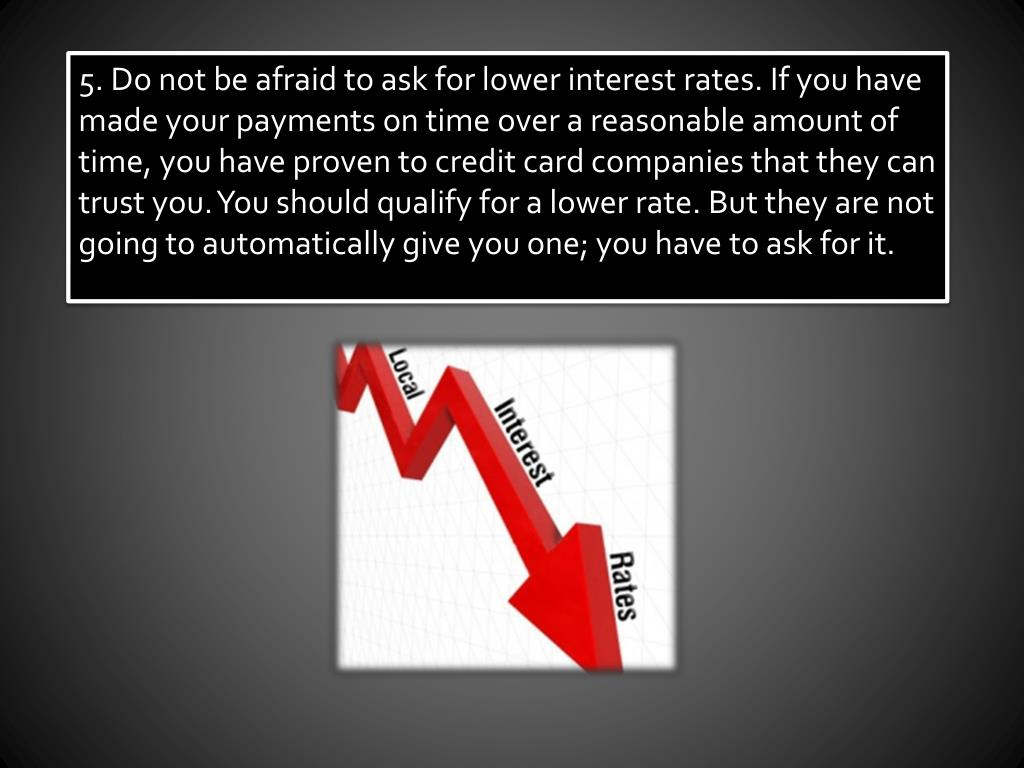 5. Do not be afraid to ask for lower interest rates. If you have made your payments on time over a reasonable amount of time, you have proven to credit card companies that they can trust you. You should qualify for a lower rate. But they are not going to automatically give you one; you have to ask for it.