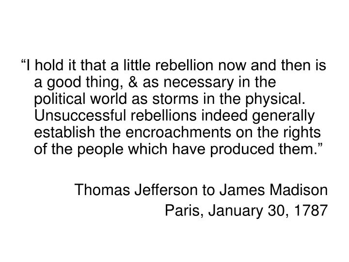 """I hold it that a little rebellion now and then is a good thing, & as necessary in the political world as storms in the physical.  Unsuccessful rebellions indeed generally establish the encroachments on the rights of the people which have produced them."""