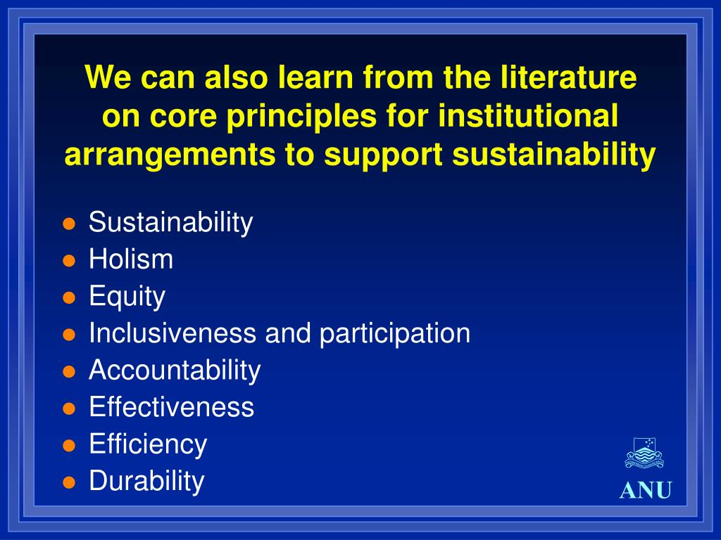 We can also learn from the literature on core principles for institutional arrangements to support