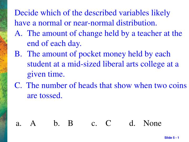 decide which of the described variables likely have a normal or near normal distribution