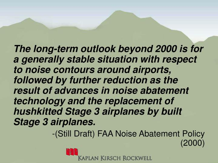 The long-term outlook beyond 2000 is for a generally stable situation with respect to noise contours around airports, followed by further reduction as the result of advances in noise abatement technology and the replacement of hushkitted Stage 3 airplanes by built Stage 3 airplanes.