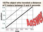 10 the object who traveled a distance of 2 meters between 0 and 4 seconds