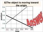 8 the object is moving toward the origin
