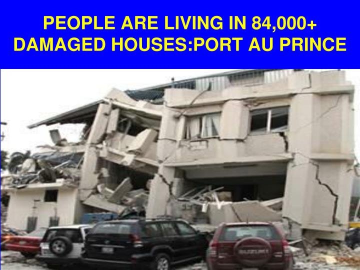 PEOPLE ARE LIVING IN 84,000+ DAMAGED HOUSES:PORT AU PRINCE