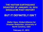 the haitian earthquake disaster of january 10 2010 should be past history but it definitely isn t