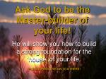 he will show you how to build a strong foundation for the house of your life
