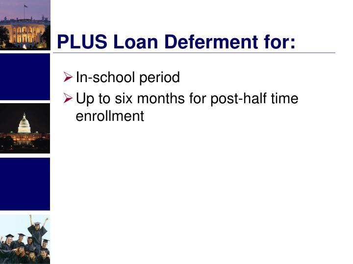 PLUS Loan Deferment for: