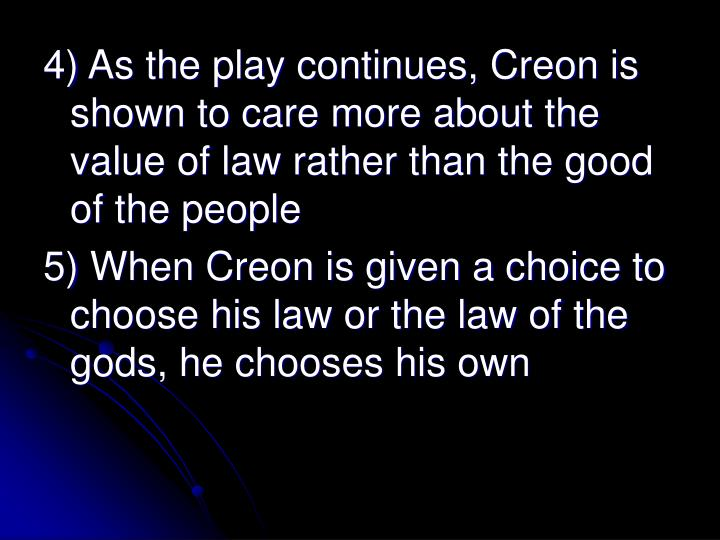 4) As the play continues, Creon is shown to care more about the value of law rather than the good of the people