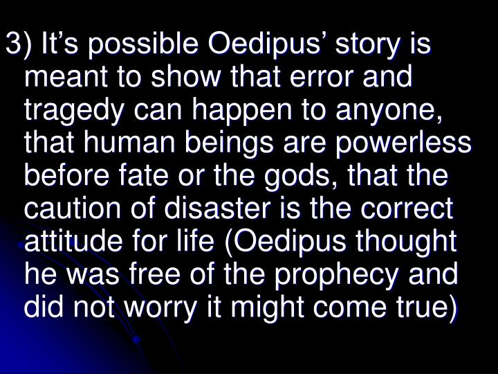 3) It's possible Oedipus' story is meant to show that error and tragedy can happen to anyone, that human beings are powerless before fate or the gods, that the caution of disaster is the correct attitude for life (Oedipus thought he was free of the prophecy and did not worry it might come true)