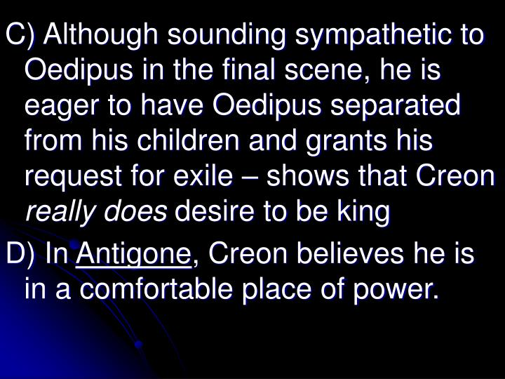C) Although sounding sympathetic to Oedipus in the final scene, he is eager to have Oedipus separated from his children and grants his request for exile – shows that Creon