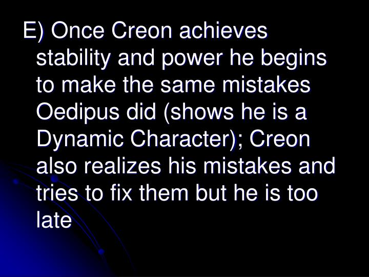 E) Once Creon achieves stability and power he begins to make the same mistakes Oedipus did (shows he is a Dynamic Character); Creon also realizes his mistakes and tries to fix them but he is too late