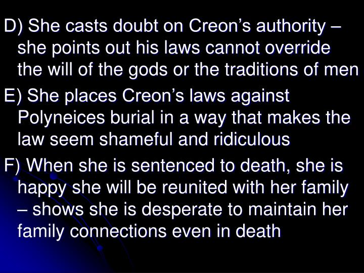 D) She casts doubt on Creon's authority – she points out his laws cannot override the will of the gods or the traditions of men
