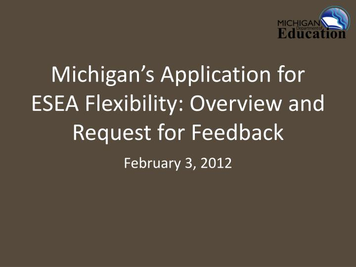 michigan s application for esea flexibility overview and request for feedback n.