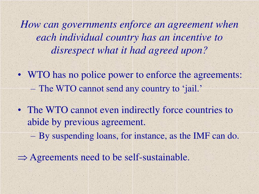 How can governments enforce an agreement when each individual country has an incentive to disrespect what it had agreed upon?